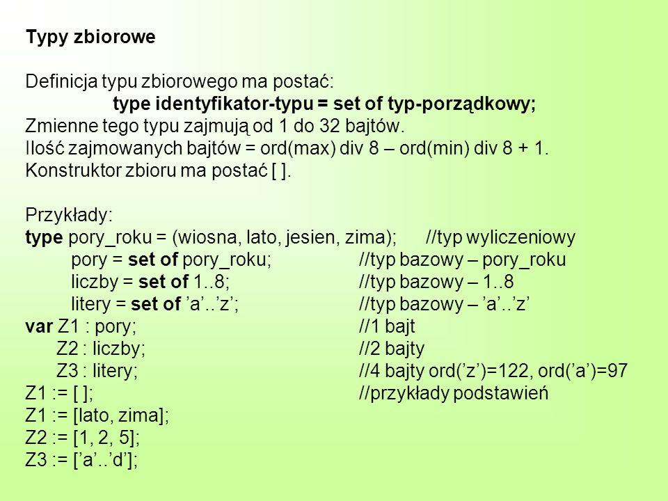 Typy zbiorowe Definicja typu zbiorowego ma postać: type identyfikator-typu = set of typ-porządkowy; Zmienne tego typu zajmują od 1 do 32 bajtów. Ilość