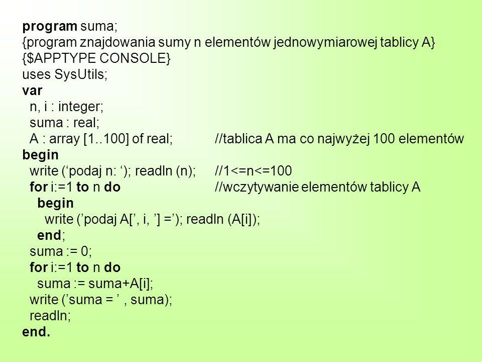 program suma; {program znajdowania sumy n elementów jednowymiarowej tablicy A} {$APPTYPE CONSOLE} uses SysUtils; var n, i : integer; suma : real; A :