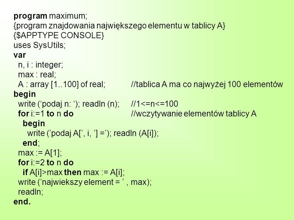 program maximum; {program znajdowania największego elementu w tablicy A} {$APPTYPE CONSOLE} uses SysUtils; var n, i : integer; max : real; A : array [