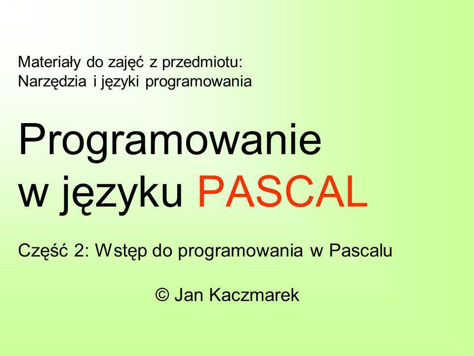 Materiały do zajęć z przedmiotu: Narzędzia i języki programowania Programowanie w języku PASCAL Część 2: Wstęp do programowania w Pascalu © Jan Kaczmarek