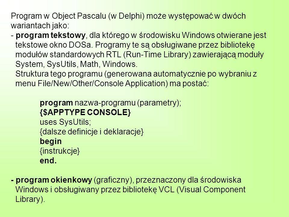 Program w Object Pascalu (w Delphi) może występować w dwóch wariantach jako: - program tekstowy, dla którego w środowisku Windows otwierane jest tekstowe okno DOSa.