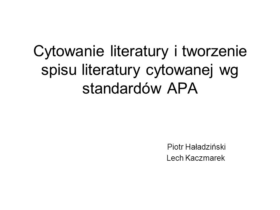 Cytowanie literatury i tworzenie spisu literatury cytowanej wg standardów APA Piotr Haładziński Lech Kaczmarek