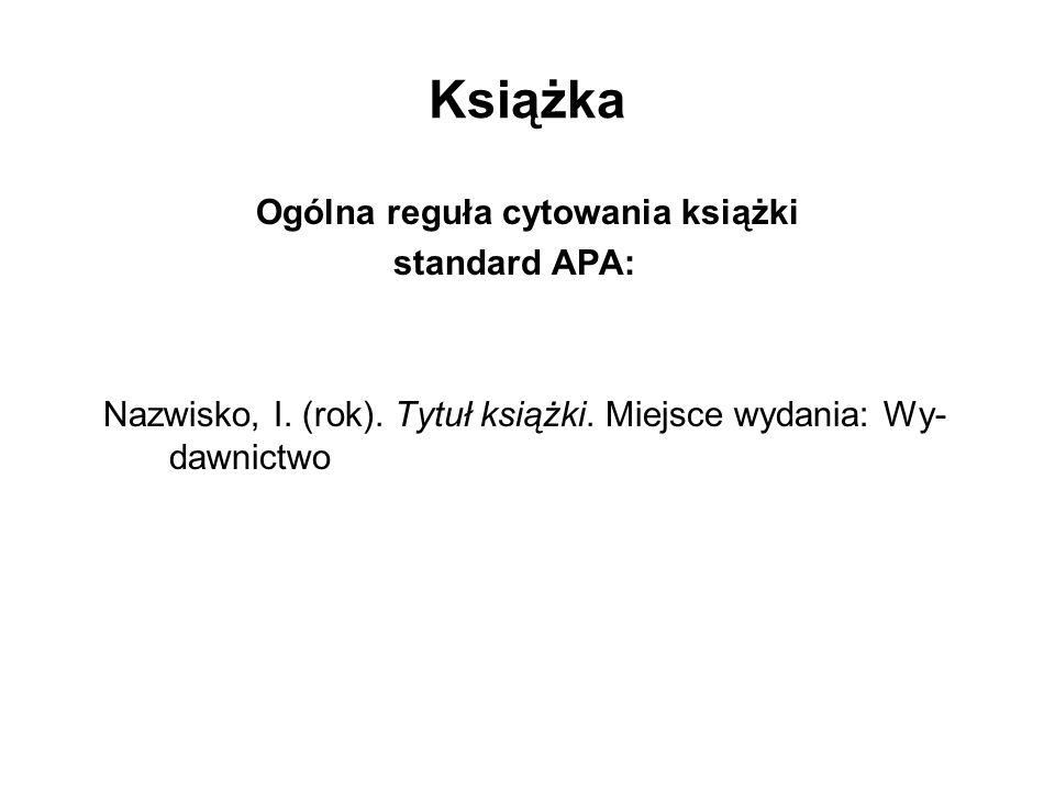 Książka Ogólna reguła cytowania książki standard APA: Nazwisko, I. (rok). Tytuł książki. Miejsce wydania: Wy- dawnictwo