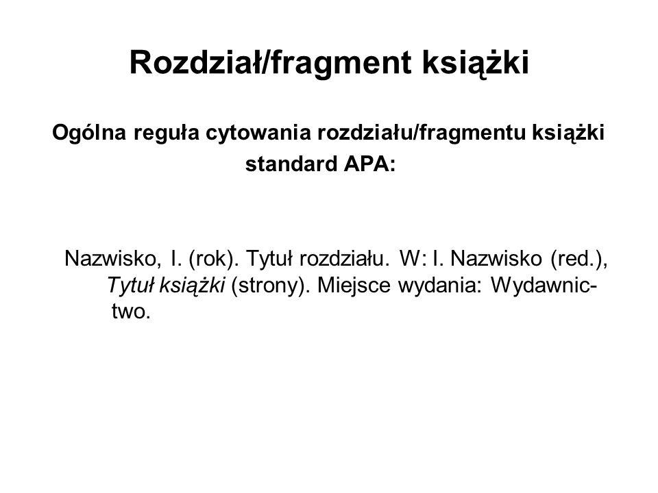 Rozdział/fragment książki Ogólna reguła cytowania rozdziału/fragmentu książki standard APA: Nazwisko, I. (rok). Tytuł rozdziału. W: I. Nazwisko (red.)