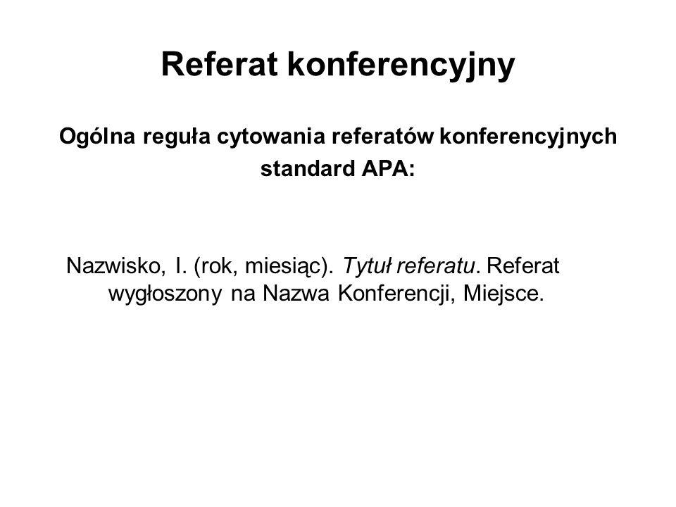 Referat konferencyjny Ogólna reguła cytowania referatów konferencyjnych standard APA: Nazwisko, I. (rok, miesiąc). Tytuł referatu. Referat wygłoszony