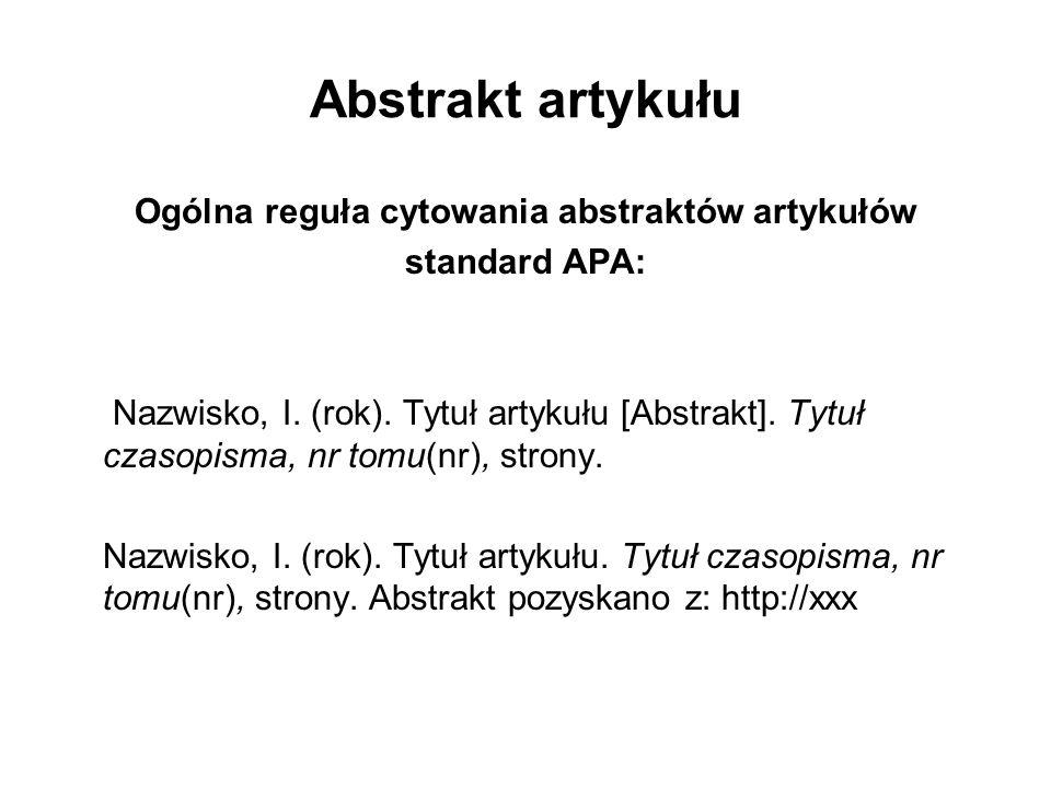Abstrakt artykułu Ogólna reguła cytowania abstraktów artykułów standard APA: Nazwisko, I. (rok). Tytuł artykułu [Abstrakt]. Tytuł czasopisma, nr tomu(