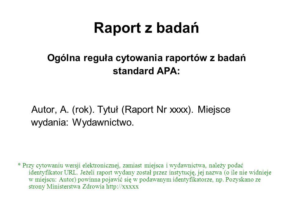 Raport z badań Ogólna reguła cytowania raportów z badań standard APA: Autor, A. (rok). Tytuł (Raport Nr xxxx). Miejsce wydania: Wydawnictwo. * Przy cy