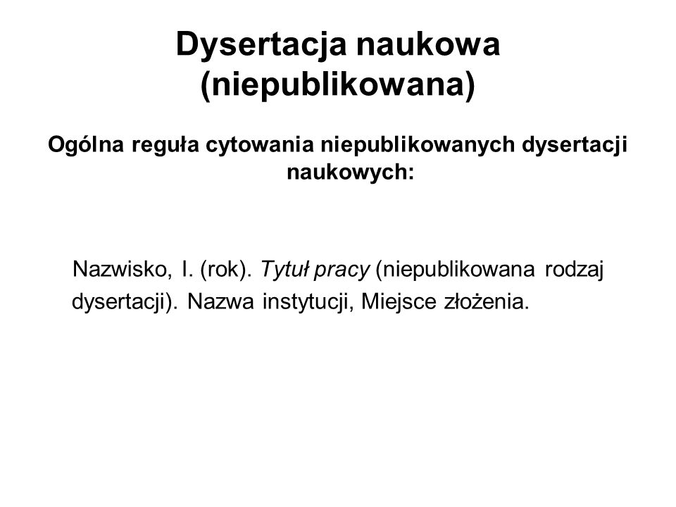 Dysertacja naukowa (niepublikowana) Ogólna reguła cytowania niepublikowanych dysertacji naukowych: Nazwisko, I. (rok). Tytuł pracy (niepublikowana rod