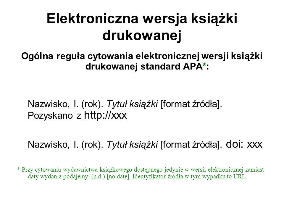 Elektroniczna wersja książki drukowanej Ogólna reguła cytowania elektronicznej wersji książki drukowanej standard APA*: Nazwisko, I. (rok). Tytuł ksią