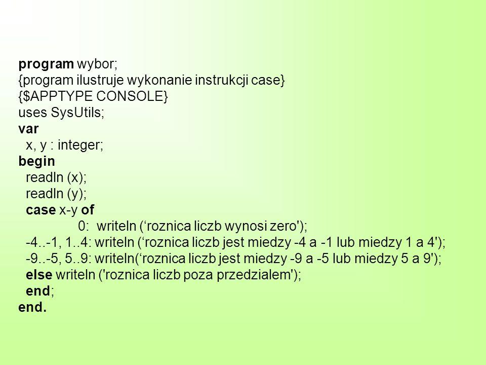 program wybor; {program ilustruje wykonanie instrukcji case} {$APPTYPE CONSOLE} uses SysUtils; var x, y : integer; begin readln (x); readln (y); case