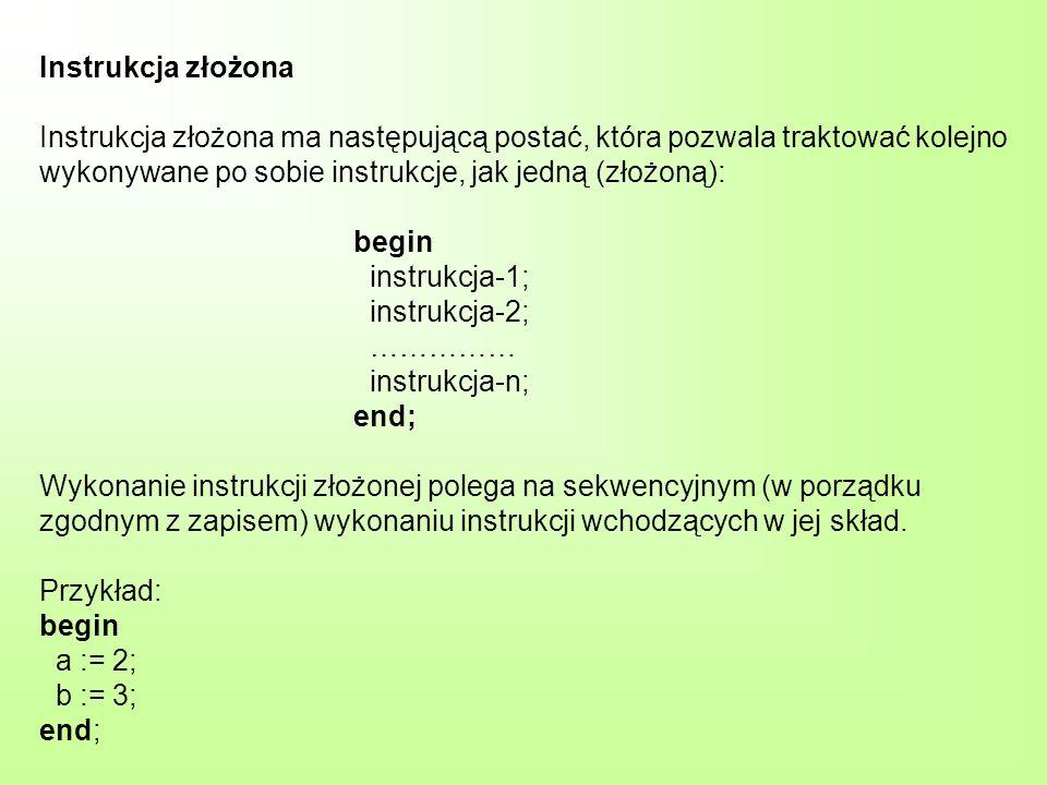 Instrukcja złożona Instrukcja złożona ma następującą postać, która pozwala traktować kolejno wykonywane po sobie instrukcje, jak jedną (złożoną): begin instrukcja-1; instrukcja-2; …………… instrukcja-n; end; Wykonanie instrukcji złożonej polega na sekwencyjnym (w porządku zgodnym z zapisem) wykonaniu instrukcji wchodzących w jej skład.