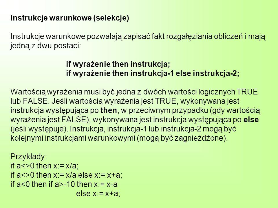 Instrukcje warunkowe (selekcje) Instrukcje warunkowe pozwalają zapisać fakt rozgałęziania obliczeń i mają jedną z dwu postaci: if wyrażenie then instrukcja; if wyrażenie then instrukcja-1 else instrukcja-2; Wartością wyrażenia musi być jedna z dwóch wartości logicznych TRUE lub FALSE.