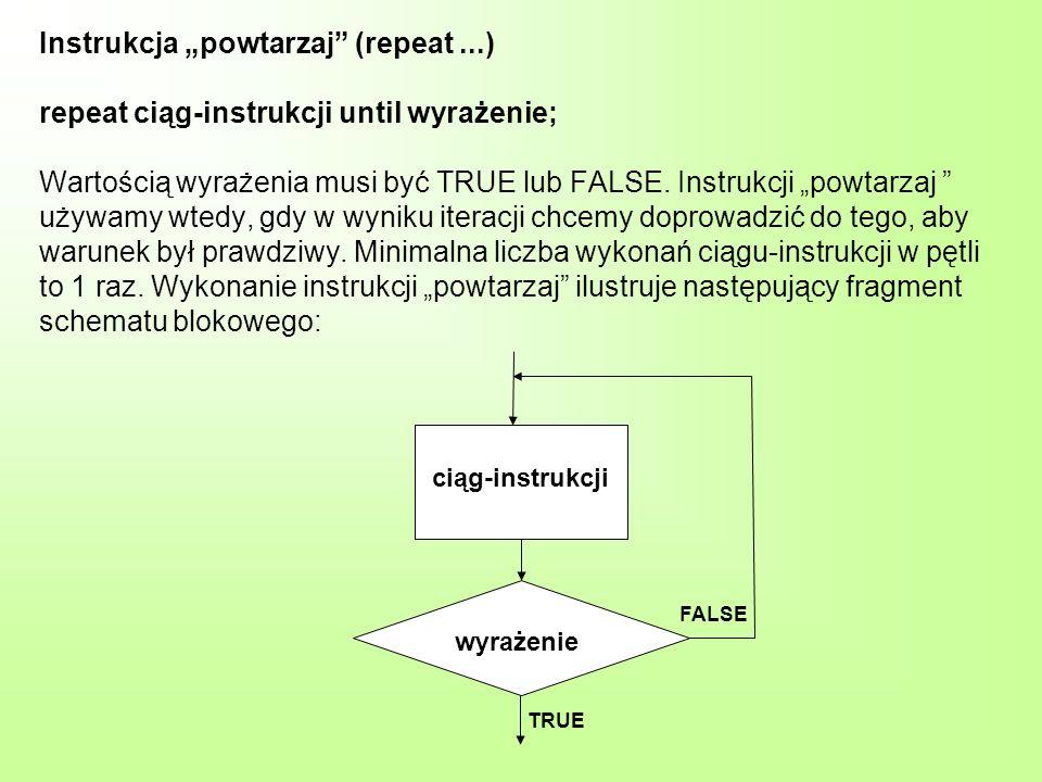 Instrukcja powtarzaj (repeat...) repeat ciąg-instrukcji until wyrażenie; Wartością wyrażenia musi być TRUE lub FALSE.