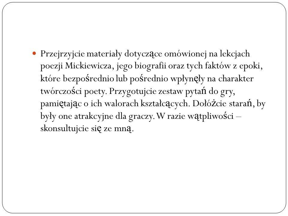 Przejrzyjcie materiały dotycz ą ce omówionej na lekcjach poezji Mickiewicza, jego biografii oraz tych faktów z epoki, które bezpo ś rednio lub po ś re