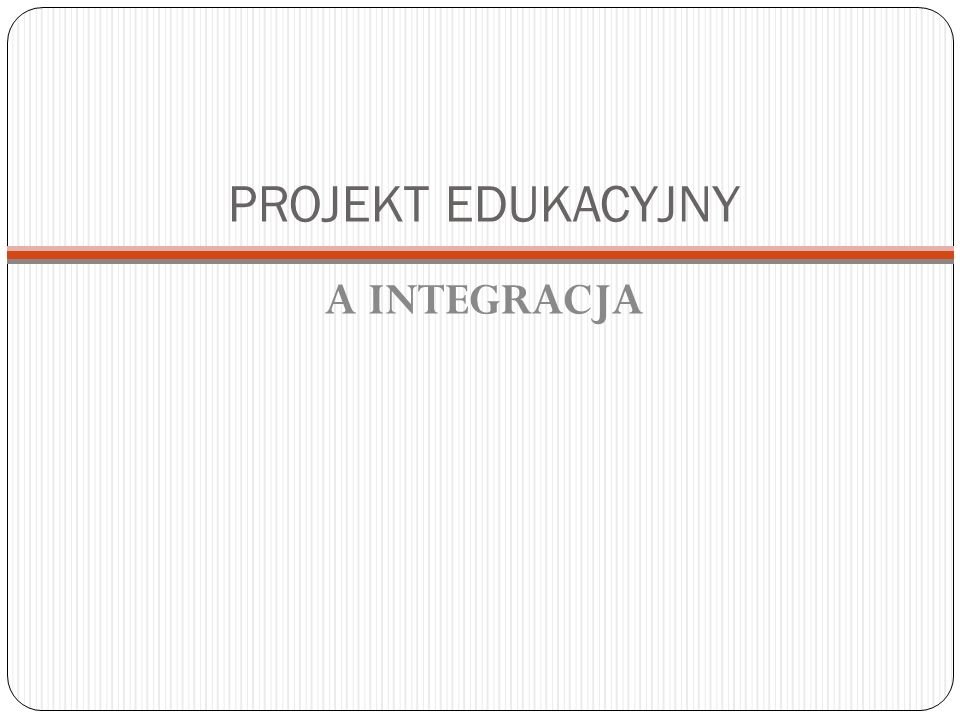 PROJEKT EDUKACYJNY A INTEGRACJA