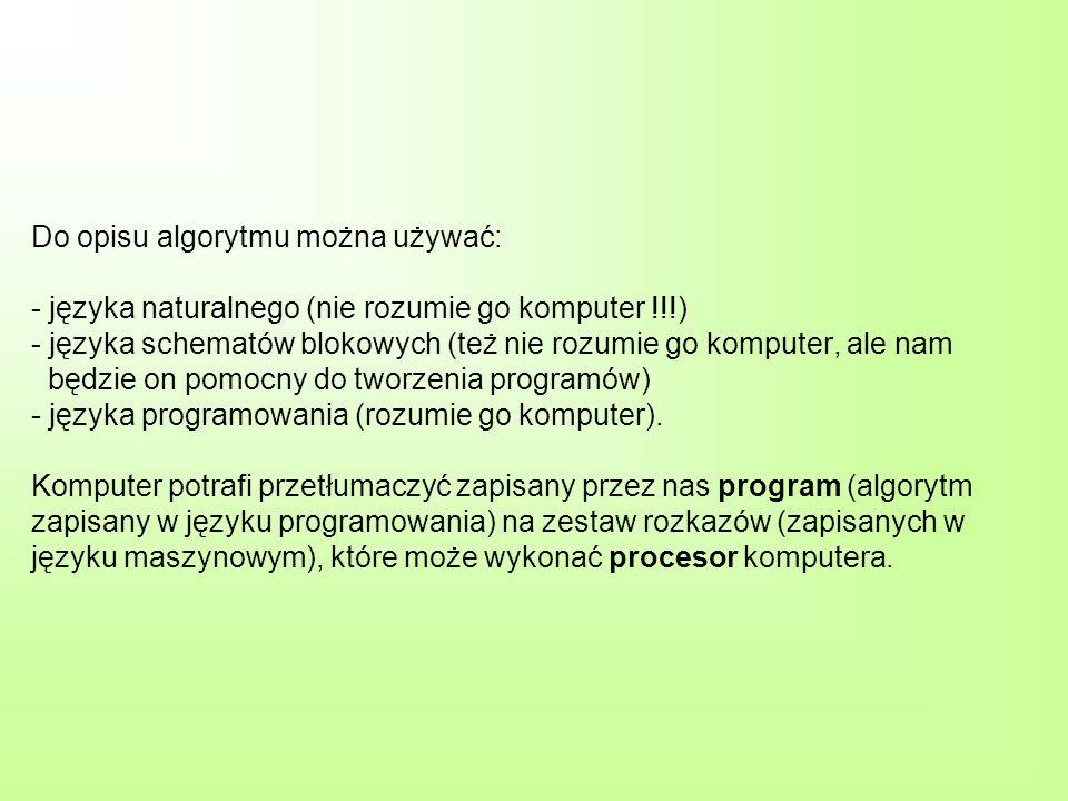 Do opisu algorytmu można używać: - języka naturalnego (nie rozumie go komputer !!!) - języka schematów blokowych (też nie rozumie go komputer, ale nam