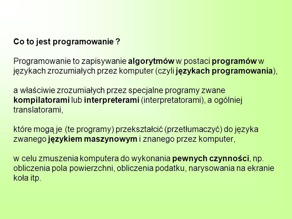 Co to jest programowanie ? Programowanie to zapisywanie algorytmów w postaci programów w językach zrozumiałych przez komputer (czyli językach programo