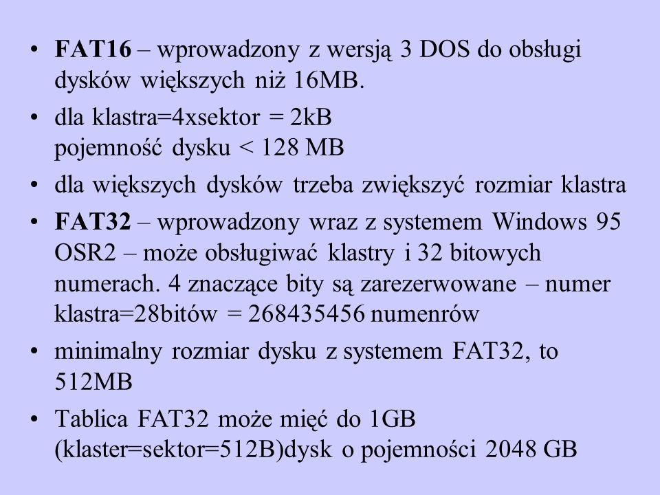 FAT16 – wprowadzony z wersją 3 DOS do obsługi dysków większych niż 16MB. dla klastra=4xsektor = 2kB pojemność dysku < 128 MB dla większych dysków trze