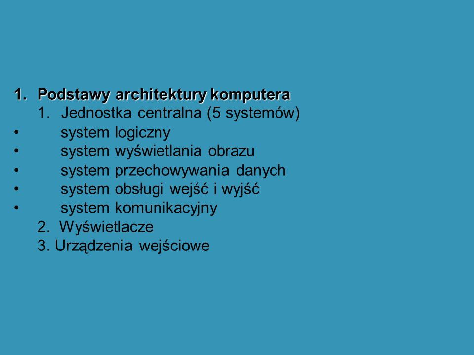 1.Podstawy architektury komputera 1.Jednostka centralna (5 systemów) system logiczny system wyświetlania obrazu system przechowywania danych system obsługi wejść i wyjść system komunikacyjny 2.