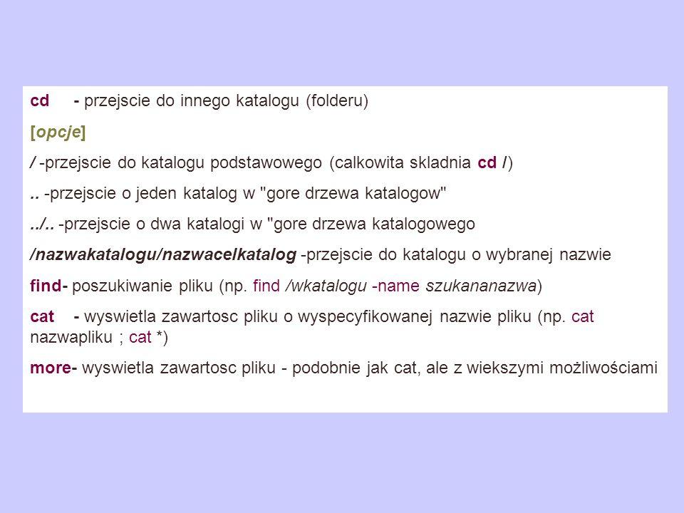 cd - przejscie do innego katalogu (folderu) [opcje] / -przejscie do katalogu podstawowego (calkowita skladnia cd /).. -przejscie o jeden katalog w