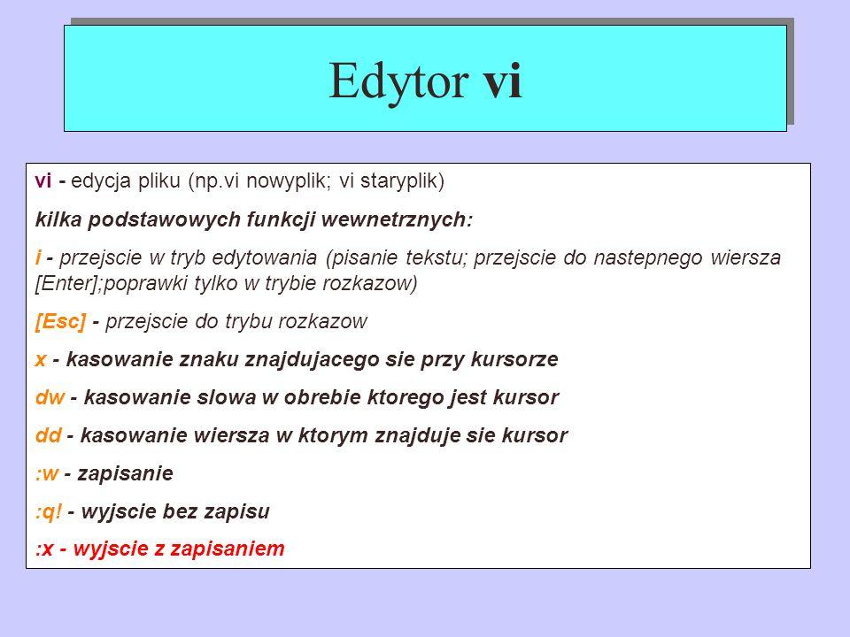 Edytor vi vi - edycja pliku (np.vi nowyplik; vi staryplik) kilka podstawowych funkcji wewnetrznych: i - przejscie w tryb edytowania (pisanie tekstu; p