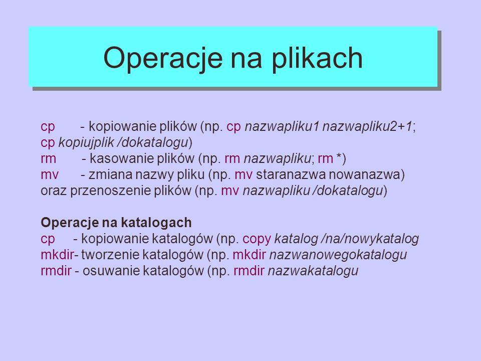 Operacje na plikach cp - kopiowanie plików (np. cp nazwapliku1 nazwapliku2+1; cp kopiujplik /dokatalogu) rm - kasowanie plików (np. rm nazwapliku; rm