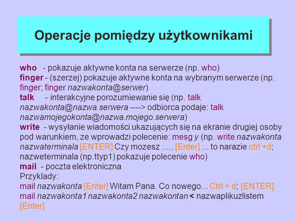 Operacje pomiędzy użytkownikami who - pokazuje aktywne konta na serwerze (np. who) finger - (szerzej) pokazuje aktywne konta na wybranym serwerze (np.