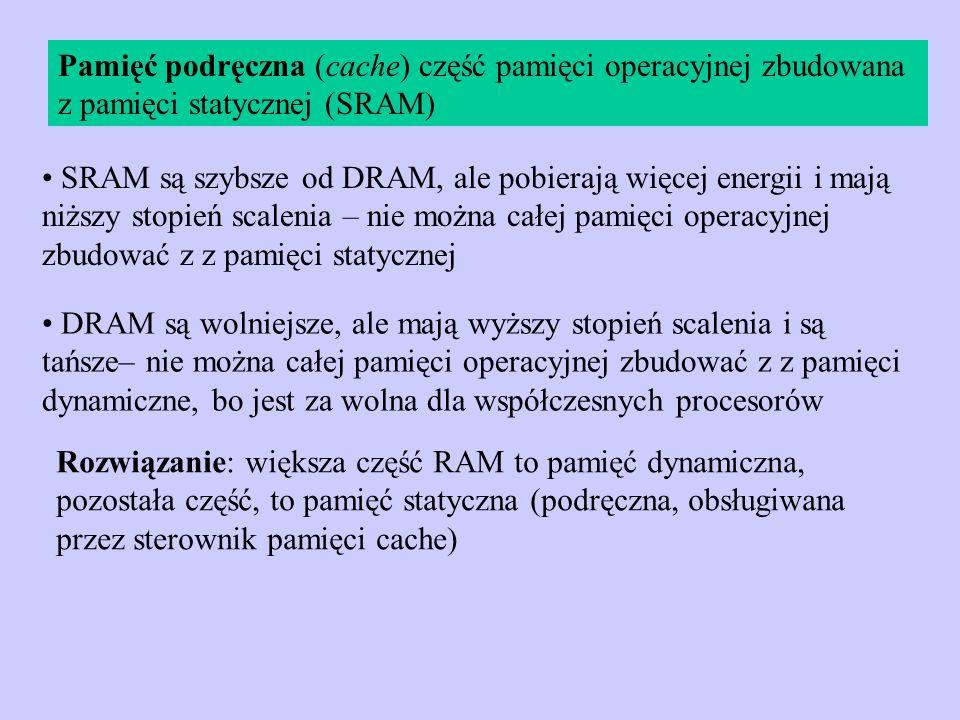 Pamięć podręczna (cache) część pamięci operacyjnej zbudowana z pamięci statycznej (SRAM) SRAM są szybsze od DRAM, ale pobierają więcej energii i mają
