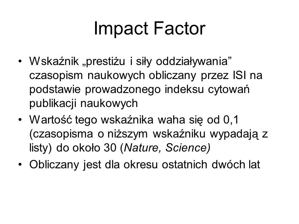 Impact Factor Wskaźnik prestiżu i siły oddziaływania czasopism naukowych obliczany przez ISI na podstawie prowadzonego indeksu cytowań publikacji nauk