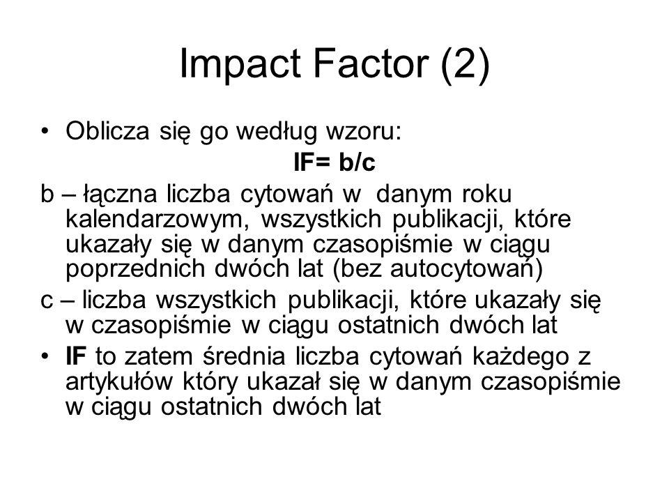 Impact Factor (2) Oblicza się go według wzoru: IF= b/c b – łączna liczba cytowań w danym roku kalendarzowym, wszystkich publikacji, które ukazały się