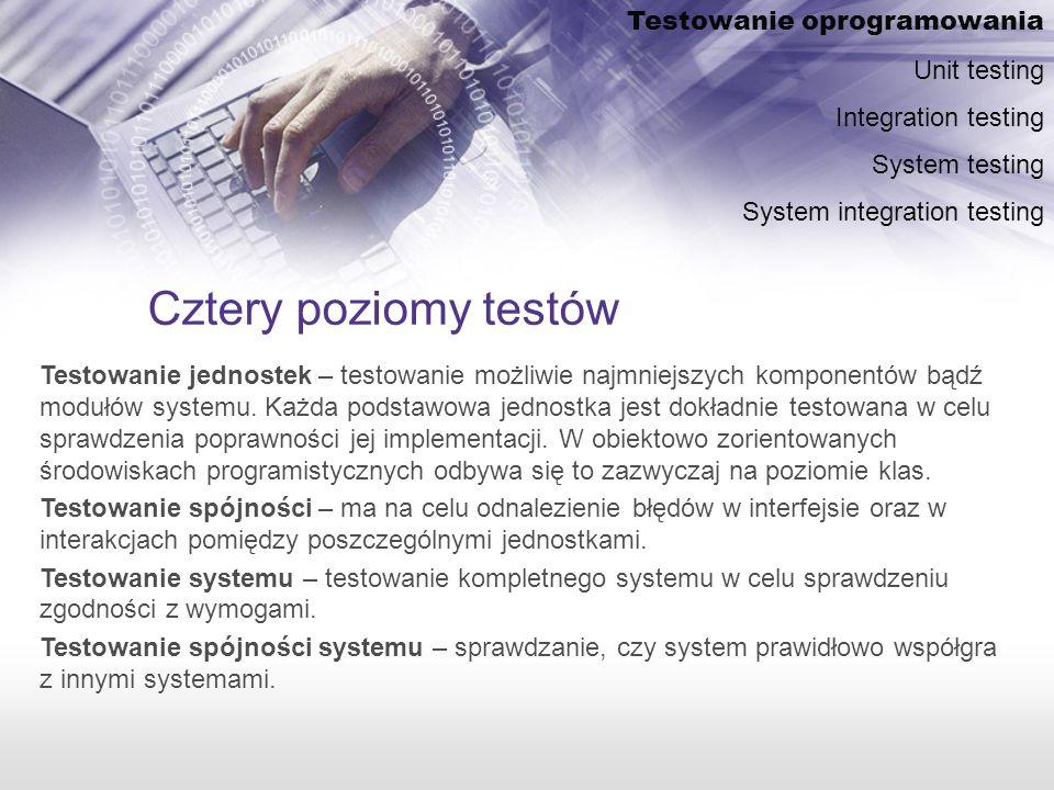Cztery poziomy testów Testowanie jednostek – testowanie możliwie najmniejszych komponentów bądź modułów systemu.
