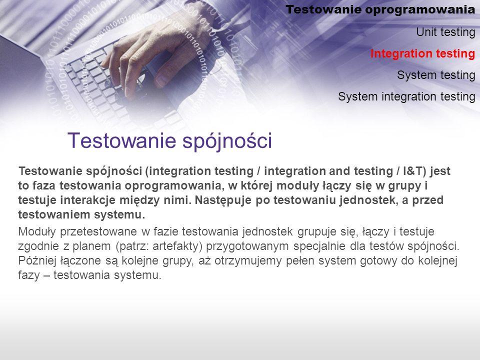 Testowanie spójności Testowanie spójności (integration testing / integration and testing / I&T) jest to faza testowania oprogramowania, w której moduły łączy się w grupy i testuje interakcje między nimi.