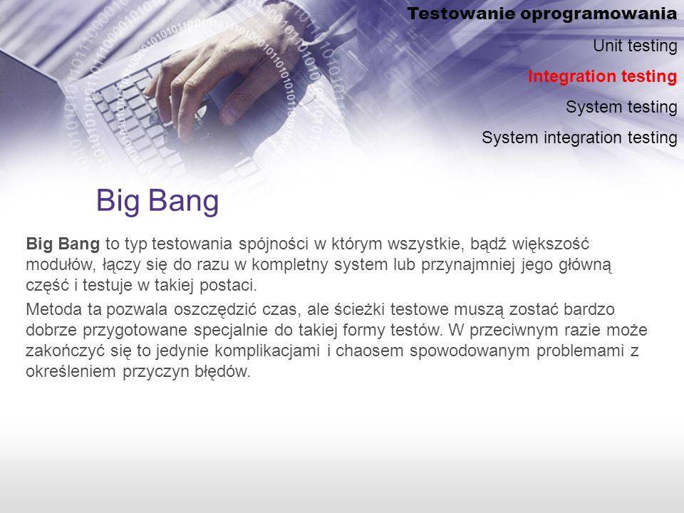 Big Bang Big Bang to typ testowania spójności w którym wszystkie, bądź większość modułów, łączy się do razu w kompletny system lub przynajmniej jego główną część i testuje w takiej postaci.