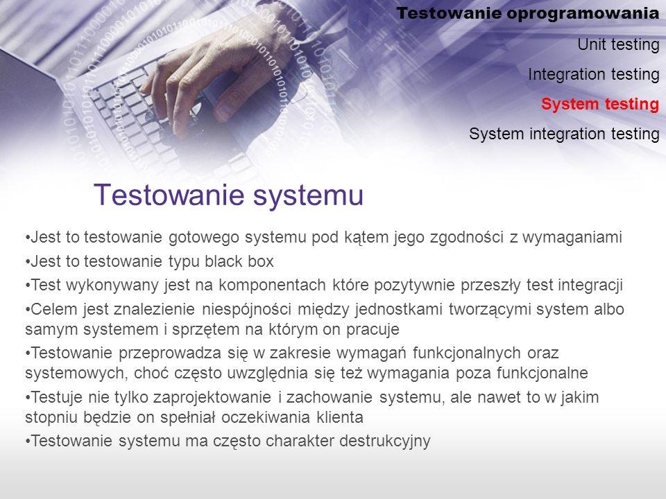 Testowanie systemu Testowanie oprogramowania Unit testing Integration testing System testing System integration testing Jest to testowanie gotowego systemu pod kątem jego zgodności z wymaganiami Jest to testowanie typu black box Test wykonywany jest na komponentach które pozytywnie przeszły test integracji Celem jest znalezienie niespójności między jednostkami tworzącymi system albo samym systemem i sprzętem na którym on pracuje Testowanie przeprowadza się w zakresie wymagań funkcjonalnych oraz systemowych, choć często uwzględnia się też wymagania poza funkcjonalne Testuje nie tylko zaprojektowanie i zachowanie systemu, ale nawet to w jakim stopniu będzie on spełniał oczekiwania klienta Testowanie systemu ma często charakter destrukcyjny