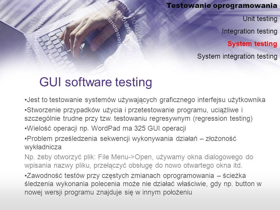 GUI software testing Testowanie oprogramowania Unit testing Integration testing System testing System integration testing Jest to testowanie systemów używających graficznego interfejsu użytkownika Stworzenie przypadków użycia i przetestowanie programu, uciążliwe i szczególnie trudne przy tzw.