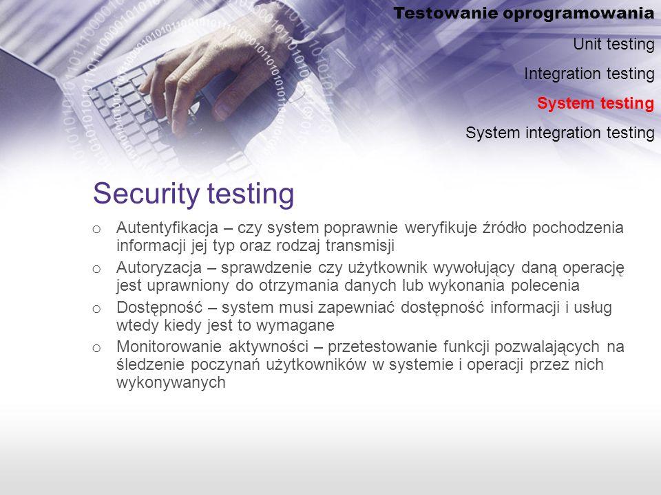 Security testing o Autentyfikacja – czy system poprawnie weryfikuje źródło pochodzenia informacji jej typ oraz rodzaj transmisji o Autoryzacja – sprawdzenie czy użytkownik wywołujący daną operację jest uprawniony do otrzymania danych lub wykonania polecenia o Dostępność – system musi zapewniać dostępność informacji i usług wtedy kiedy jest to wymagane o Monitorowanie aktywności – przetestowanie funkcji pozwalających na śledzenie poczynań użytkowników w systemie i operacji przez nich wykonywanych Testowanie oprogramowania Unit testing Integration testing System testing System integration testing