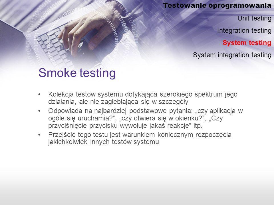 Smoke testing Kolekcja testów systemu dotykająca szerokiego spektrum jego działania, ale nie zagłebiająca się w szczegóły Odpowiada na najbardziej podstawowe pytania: czy aplikacja w ogóle się uruchamia?, czy otwiera się w okienku?, Czy przyciśnięcie przycisku wywołuje jakąś reakcję itp.