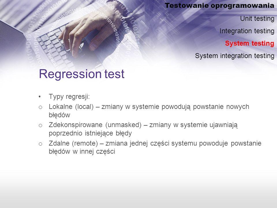 Regression test Typy regresji: o Lokalne (local) – zmiany w systemie powodują powstanie nowych błędów o Zdekonspirowane (unmasked) – zmiany w systemie ujawniają poprzednio istniejące błędy o Zdalne (remote) – zmiana jednej części systemu powoduje powstanie błędów w innej części Testowanie oprogramowania Unit testing Integration testing System testing System integration testing