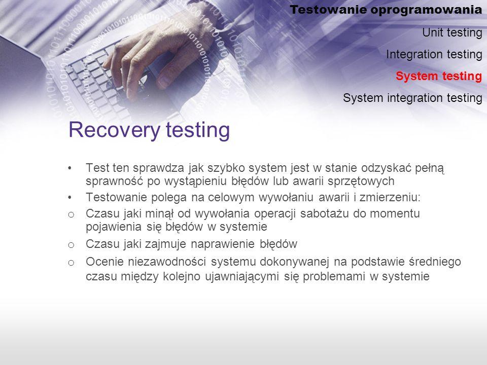 Recovery testing Test ten sprawdza jak szybko system jest w stanie odzyskać pełną sprawność po wystąpieniu błędów lub awarii sprzętowych Testowanie polega na celowym wywołaniu awarii i zmierzeniu: o Czasu jaki minął od wywołania operacji sabotażu do momentu pojawienia się błędów w systemie o Czasu jaki zajmuje naprawienie błędów o Ocenie niezawodności systemu dokonywanej na podstawie średniego czasu między kolejno ujawniającymi się problemami w systemie Testowanie oprogramowania Unit testing Integration testing System testing System integration testing