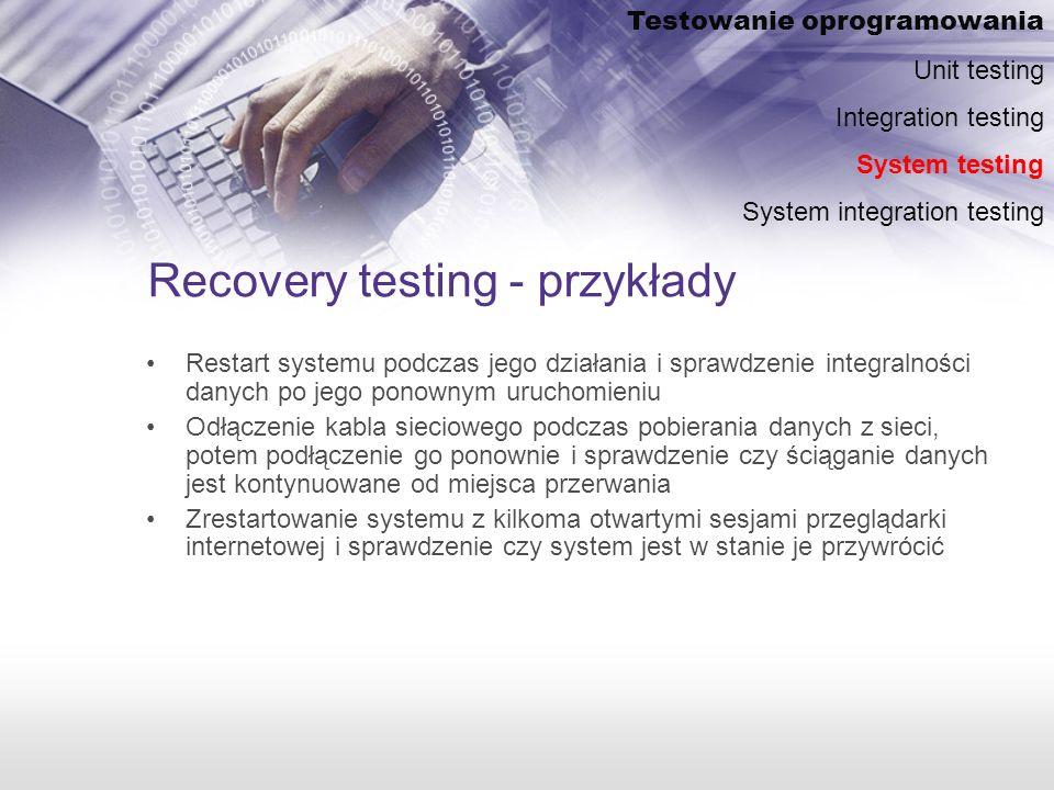 Recovery testing - przykłady Restart systemu podczas jego działania i sprawdzenie integralności danych po jego ponownym uruchomieniu Odłączenie kabla sieciowego podczas pobierania danych z sieci, potem podłączenie go ponownie i sprawdzenie czy ściąganie danych jest kontynuowane od miejsca przerwania Zrestartowanie systemu z kilkoma otwartymi sesjami przeglądarki internetowej i sprawdzenie czy system jest w stanie je przywrócić Testowanie oprogramowania Unit testing Integration testing System testing System integration testing