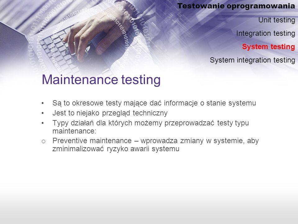 Maintenance testing Są to okresowe testy mające dać informacje o stanie systemu Jest to niejako przegląd techniczny Typy działań dla których możemy przeprowadzać testy typu maintenance: o Preventive maintenance – wprowadza zmiany w systemie, aby zminimalizować ryzyko awarii systemu Testowanie oprogramowania Unit testing Integration testing System testing System integration testing
