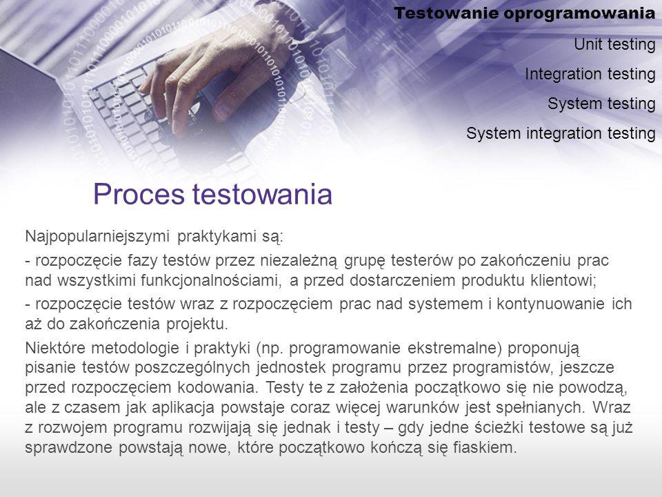 Proces testowania Najpopularniejszymi praktykami są: - rozpoczęcie fazy testów przez niezależną grupę testerów po zakończeniu prac nad wszystkimi funkcjonalnościami, a przed dostarczeniem produktu klientowi; - rozpoczęcie testów wraz z rozpoczęciem prac nad systemem i kontynuowanie ich aż do zakończenia projektu.