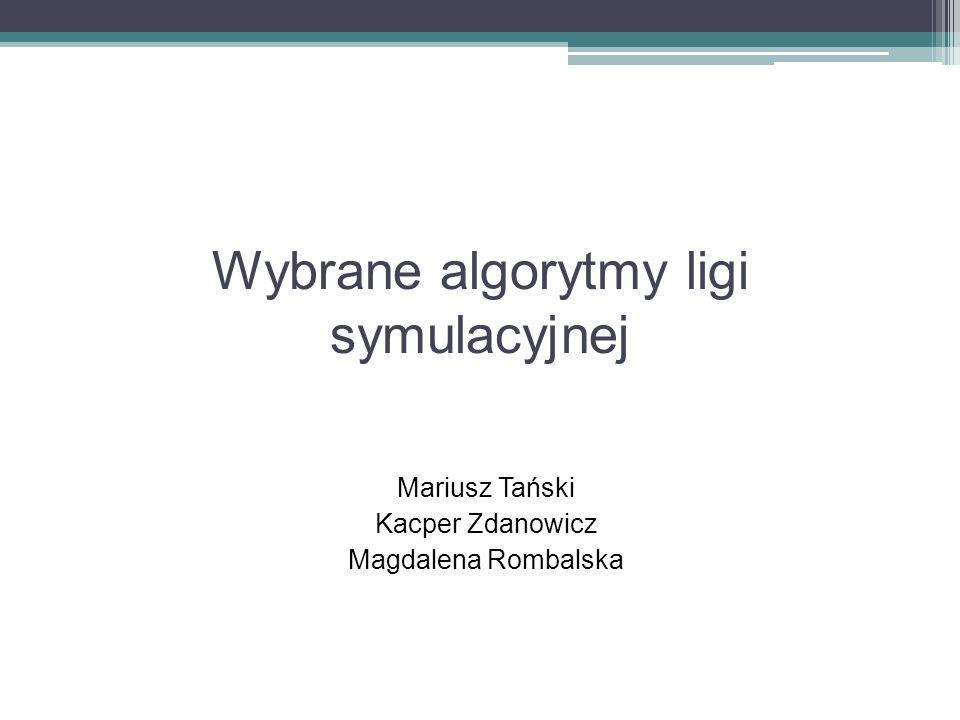 Wybrane algorytmy ligi symulacyjnej Mariusz Tański Kacper Zdanowicz Magdalena Rombalska