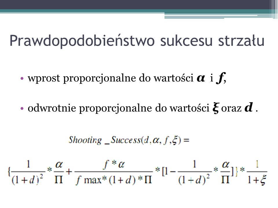 Prawdopodobieństwo sukcesu strzału wprost proporcjonalne do wartości α i f, odwrotnie proporcjonalne do wartości ξ oraz d.