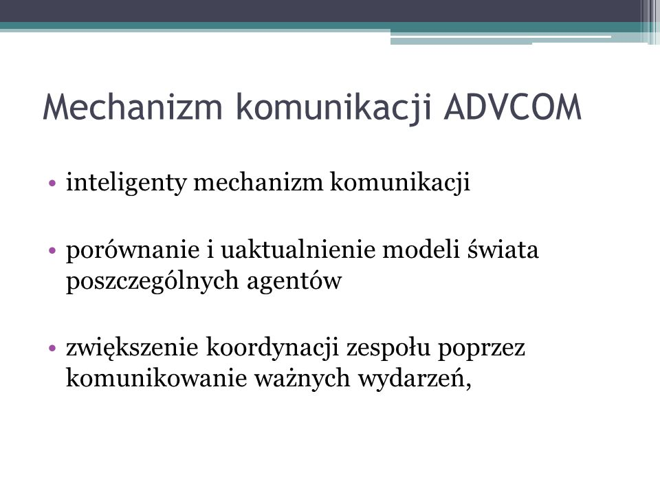 Mechanizm komunikacji ADVCOM inteligenty mechanizm komunikacji porównanie i uaktualnienie modeli świata poszczególnych agentów zwiększenie koordynacji zespołu poprzez komunikowanie ważnych wydarzeń,