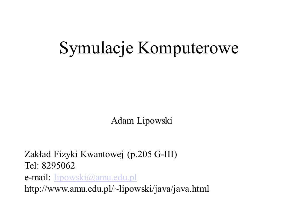 Symulacje Komputerowe Adam Lipowski Zakład Fizyki Kwantowej (p.205 G-III) Tel: 8295062 e-mail: lipowski@amu.edu.pllipowski@amu.edu.pl http://www.amu.e