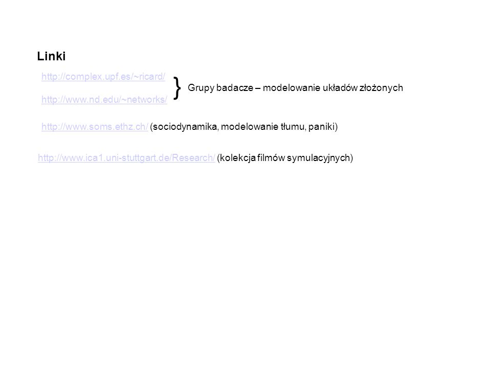 Linki http://www.soms.ethz.ch/http://www.soms.ethz.ch/ (sociodynamika, modelowanie tłumu, paniki) http://www.ica1.uni-stuttgart.de/Research/http://www