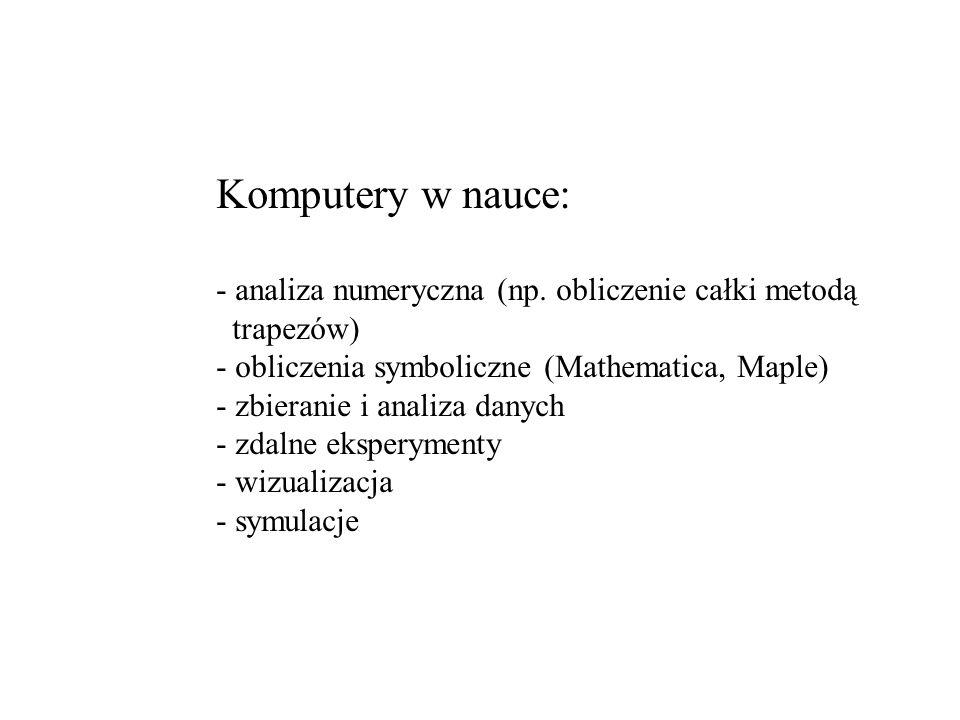 Komputery w nauce: - analiza numeryczna (np. obliczenie całki metodą trapezów) - obliczenia symboliczne (Mathematica, Maple) - zbieranie i analiza dan