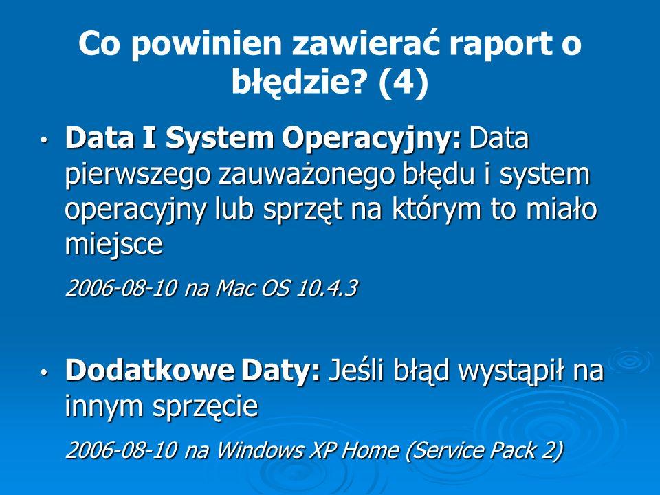 Co powinien zawierać raport o błędzie? (4) Data I System Operacyjny: Data pierwszego zauważonego błędu i system operacyjny lub sprzęt na którym to mia