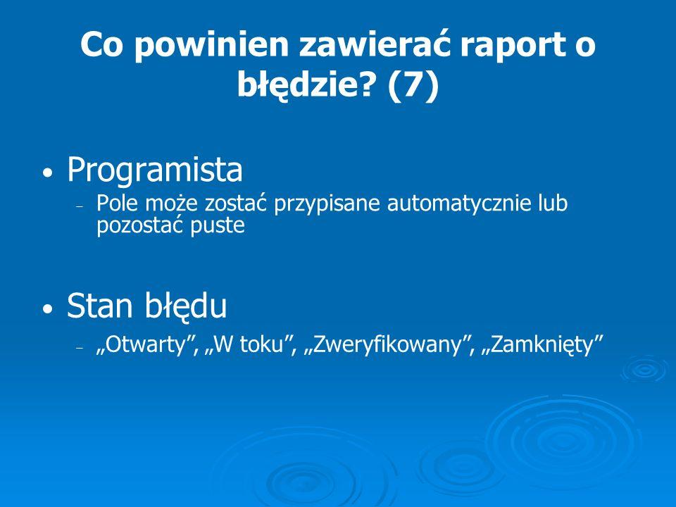 Co powinien zawierać raport o błędzie? (7) Programista Pole może zostać przypisane automatycznie lub pozostać puste Stan błędu Otwarty, W toku, Zweryf